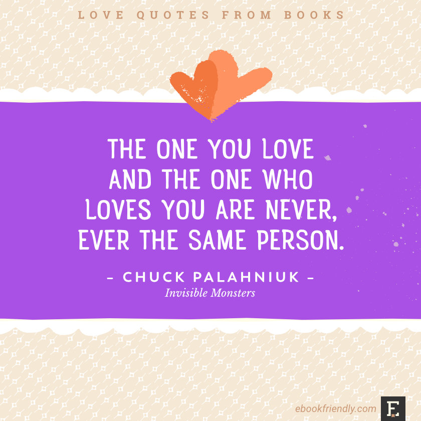 Love quotes from books - The one you love and the one who loves you are never, ever the same person. –Chuck Palahniuk, Invisible Monsters