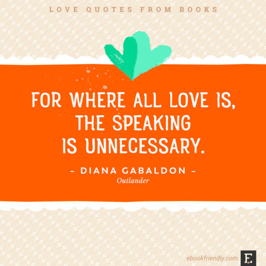 Love quotes from books - For where all love is, the speaking is unnecessary. –Diana Gabaldon, Outlander