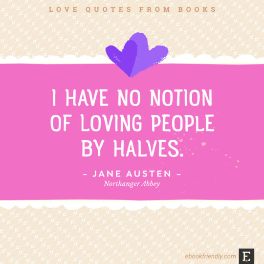 Love quotes from books - I have no notion of loving people by halves. –Jane Austen, Northanger Abbey