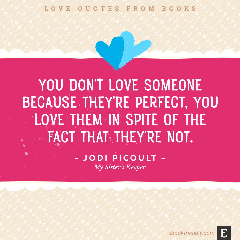 Love quotes from books - You don't love someone because they're perfect, you love them in spite of the fact that they're not. –Jodi Picoult, My Sister's Keeper