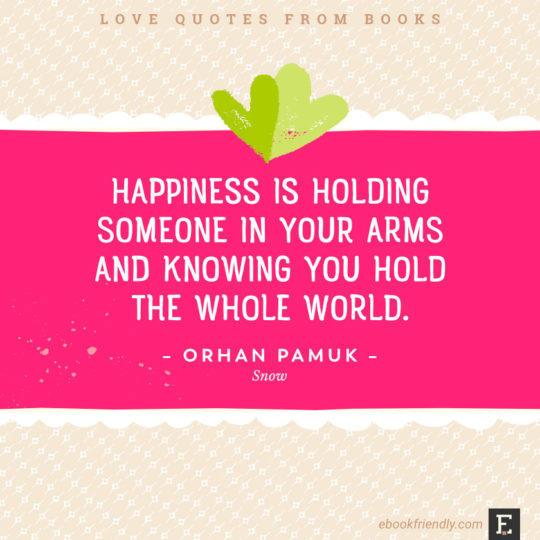 Love quotes from books -Happiness is holding someone in your arms and knowing you hold the whole world. –Orhan Pamuk, Snow