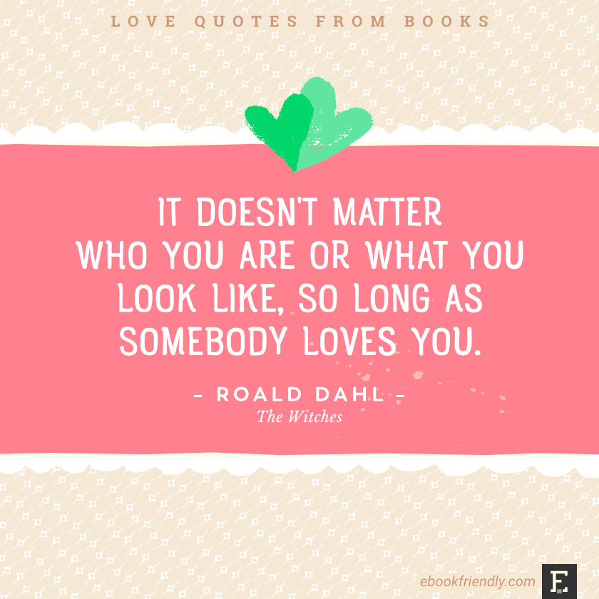 Love quotes from books - It doesn't matter who you are or what you look like, so long as somebody loves you. –Roald Dahl, The Witches