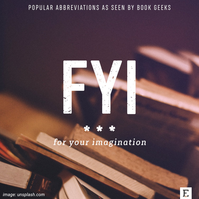 Popular abbreviations as seen by book geeks: FYI - for your imagination