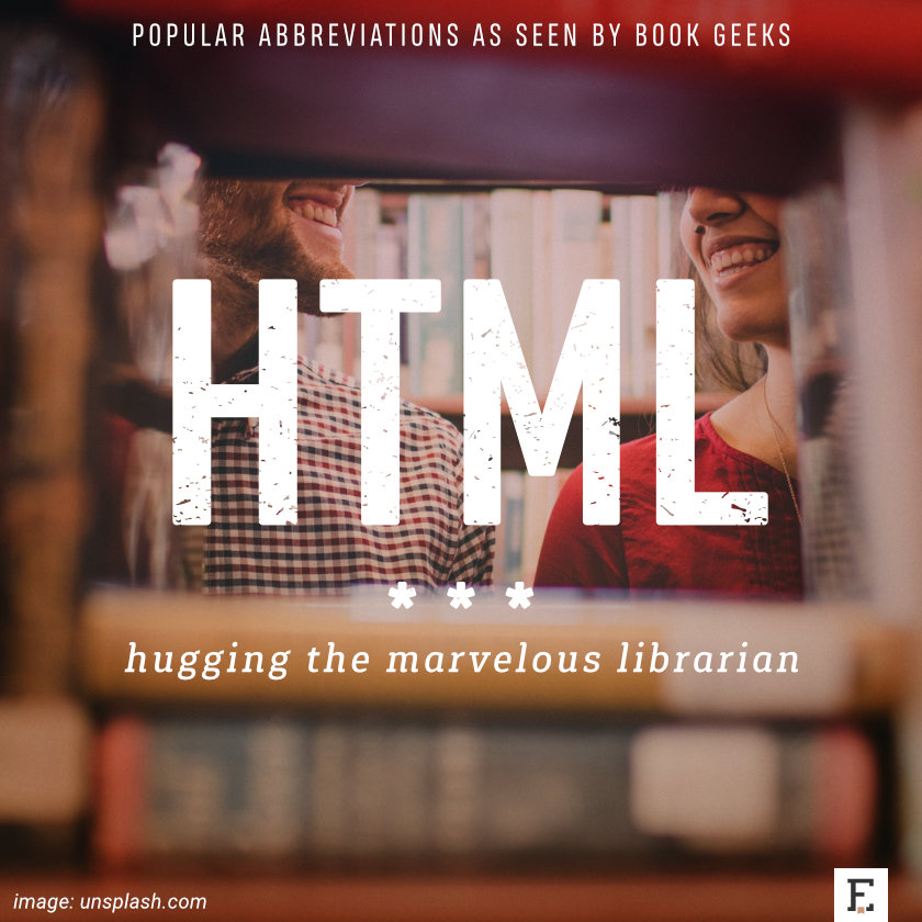 Popular abbreviations as seen by book geeks: HTML - hugging the marvelous librarian