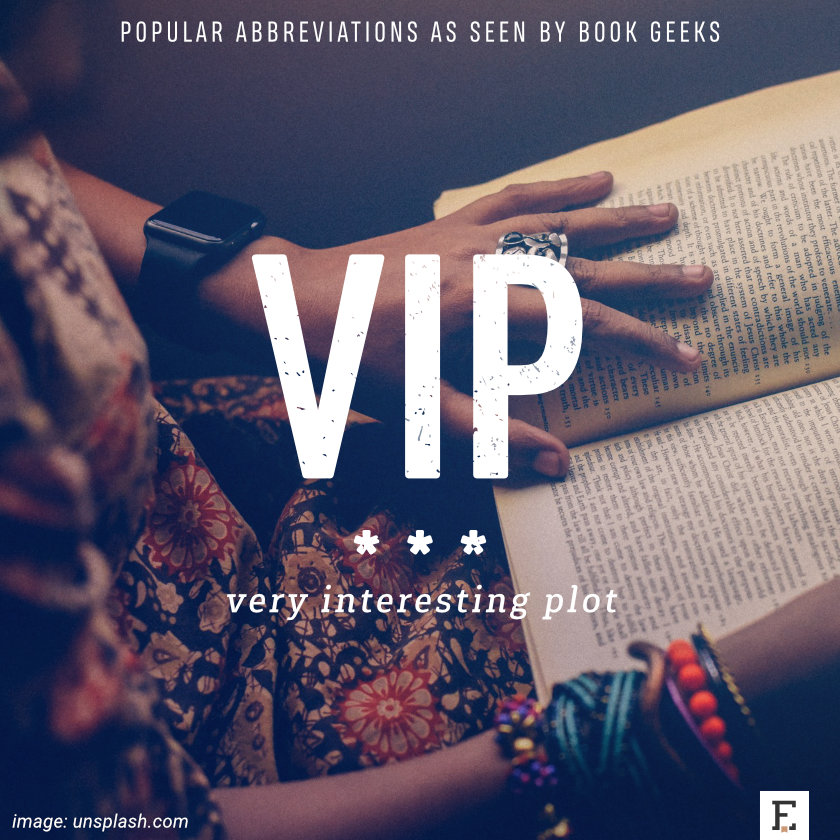 Popular abbreviations as seen by book geeks: VIP - very interesting plot