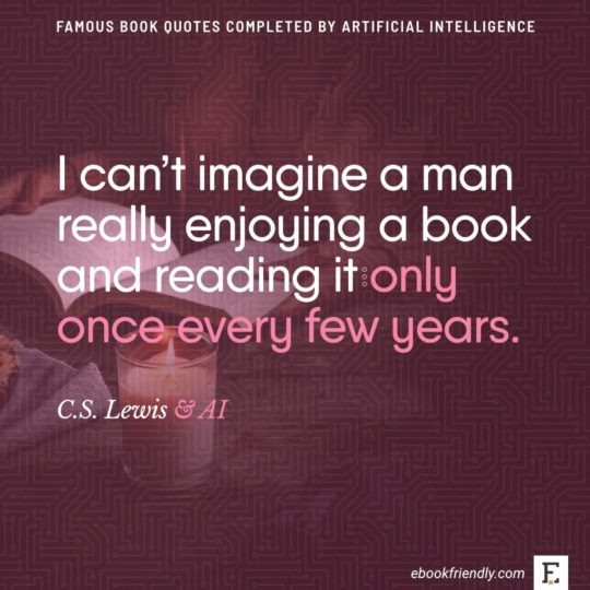 Famous book quotes completed by AI: C.S. Lewis - I can't imagine a man really enjoying a book, and reading it...