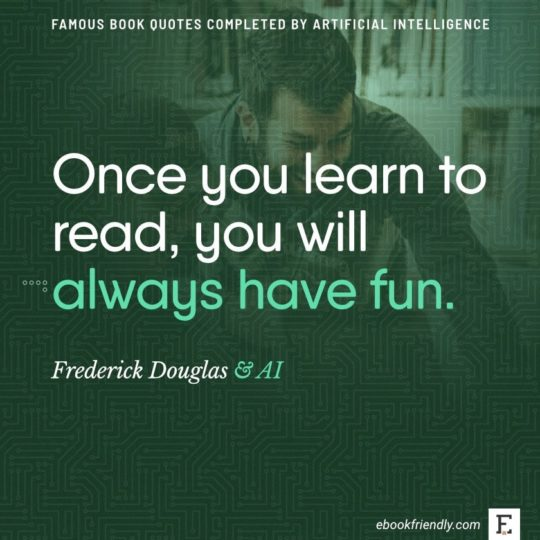 Famous book quotes completed by AI: Frederick Douglas - Once you learn to read, you will...