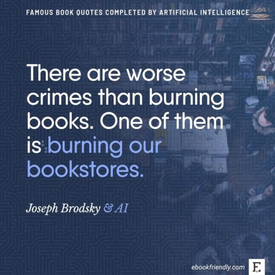 Famous book quotes completed by AI: Joseph Brodsky - There are worse crimes than burning books. One of them is...