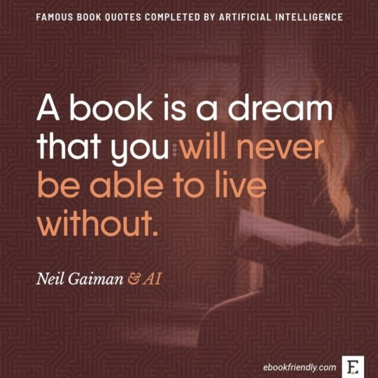 Famous book quotes completed by AI: Neil Gaiman - A book is a dream that you...