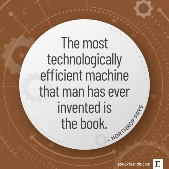 The most technologically efficient machine that man has ever invented is the book. - Northrop Frye