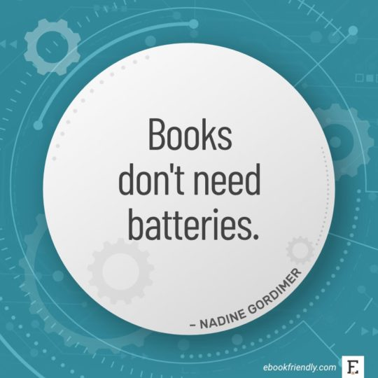 Books don't need batteries. - Nadine Gordimer
