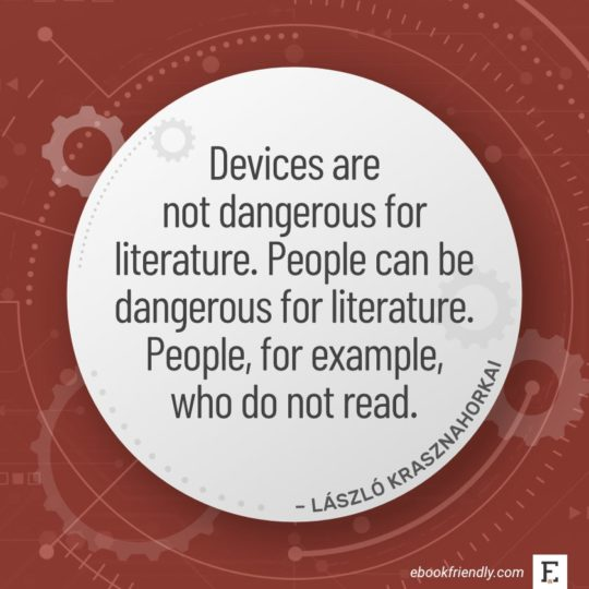 Devices are not dangerous for literature. People can be dangerous for literature. People, for example, who do not read. - László Krasznahorkai