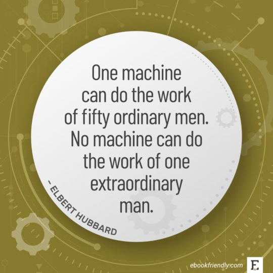 One machine can do the work of fifty ordinary men. No machine can do the work of one extraordinary man. - Elbert Hubbard
