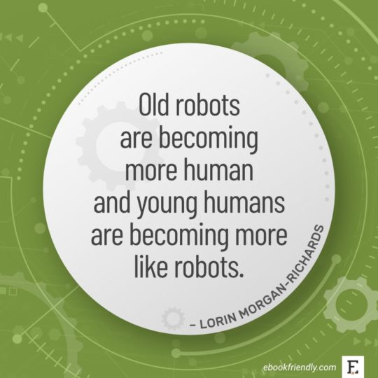 Old robots are becoming more human and young humans are becoming more like robots. - Lorin Morgan-Richards