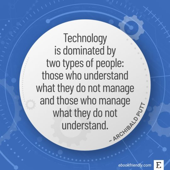 Technology is dominated by two types of people: those who understand what they do not manage and those who manage what they do not understand. - Archibald Putt