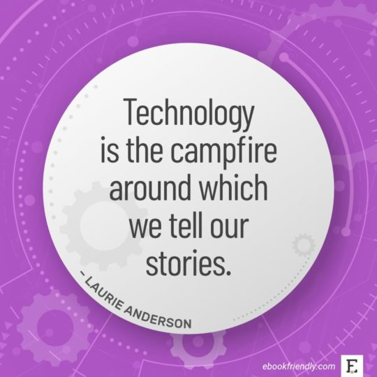 Technology is the campfire around which we tell our stories. - Laurie Anderson