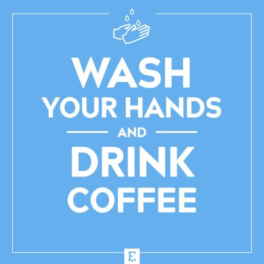 Wash your hands and drink coffee
