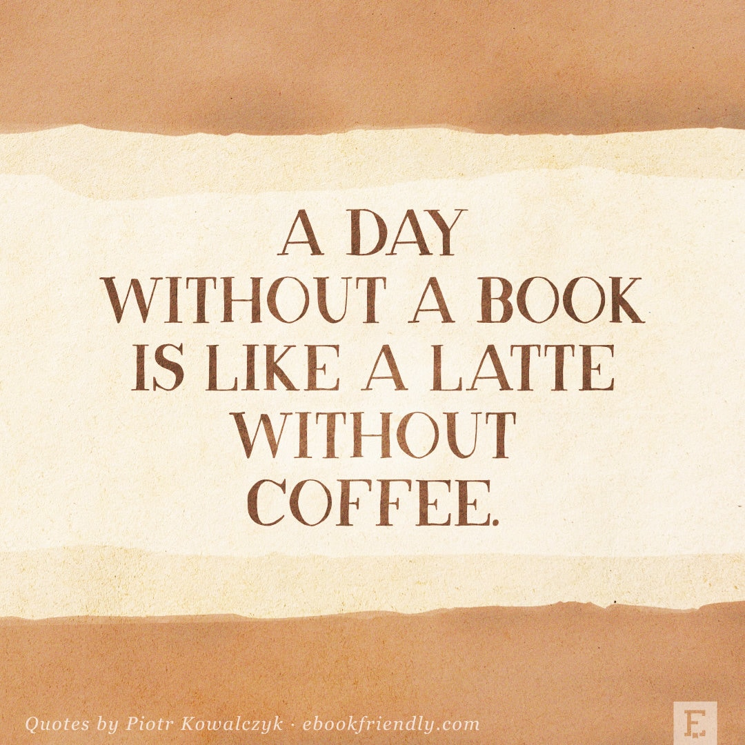 A day without a book is like a latte without coffee - quote by Piotr Kowalczyk