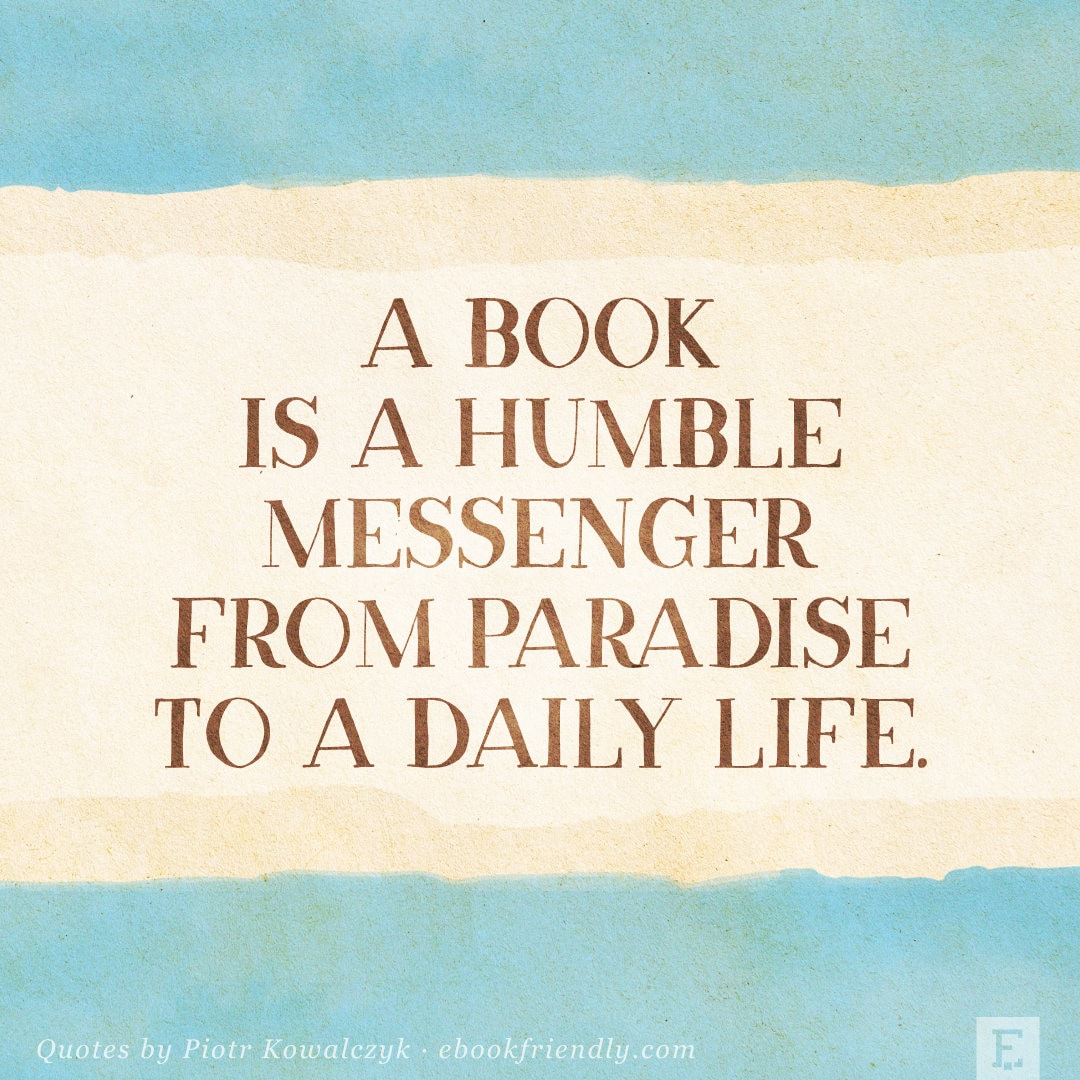 A book is a humble messenger from paradise to a daily life. - Piotr Kowalczyk