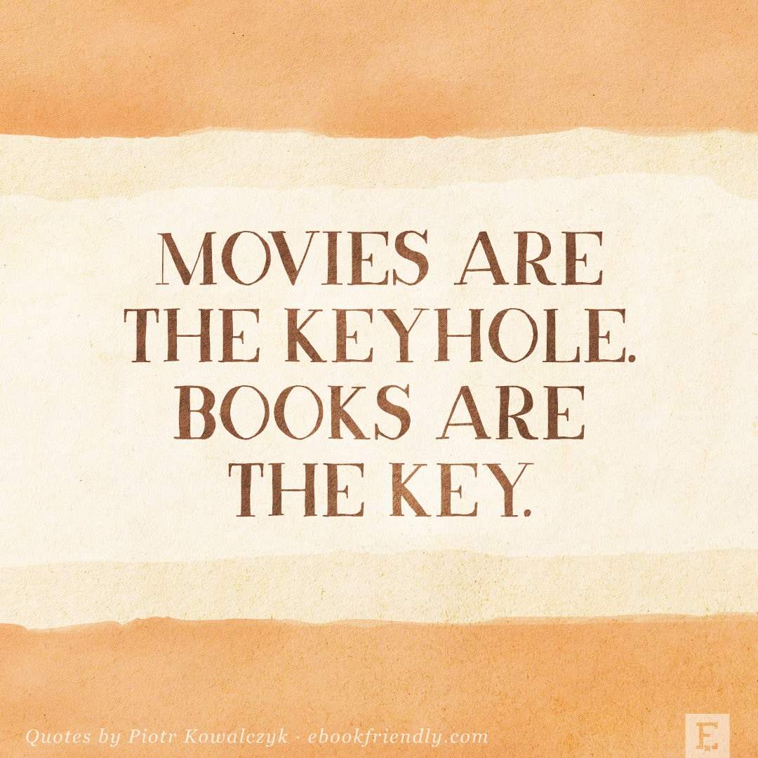 Movies are the keyhole. Books are the key. - quote by Piotr Kowalczyk
