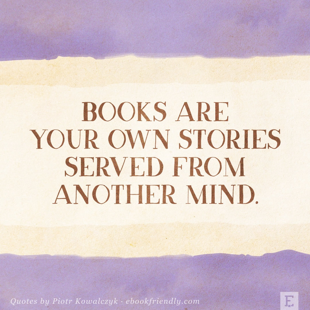 Books are your own stories served from another mind - Piotr Kowalczyk quote