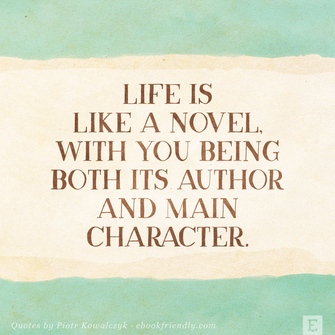 Life is like a novel, with you being both its author and main character. - Piotr Kowalczyk quote