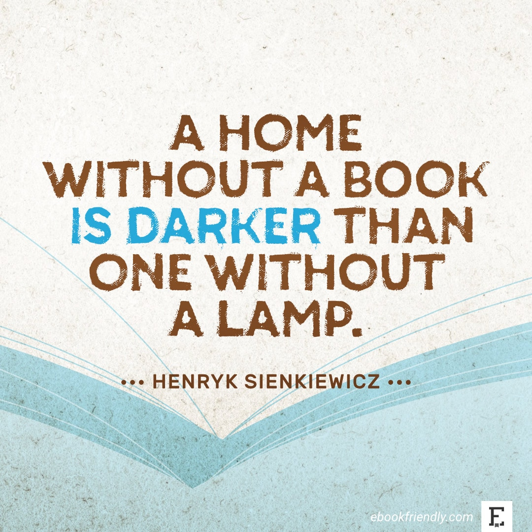 A home without a book is darker than one without a lamp. – Henryk Sienkiewicz