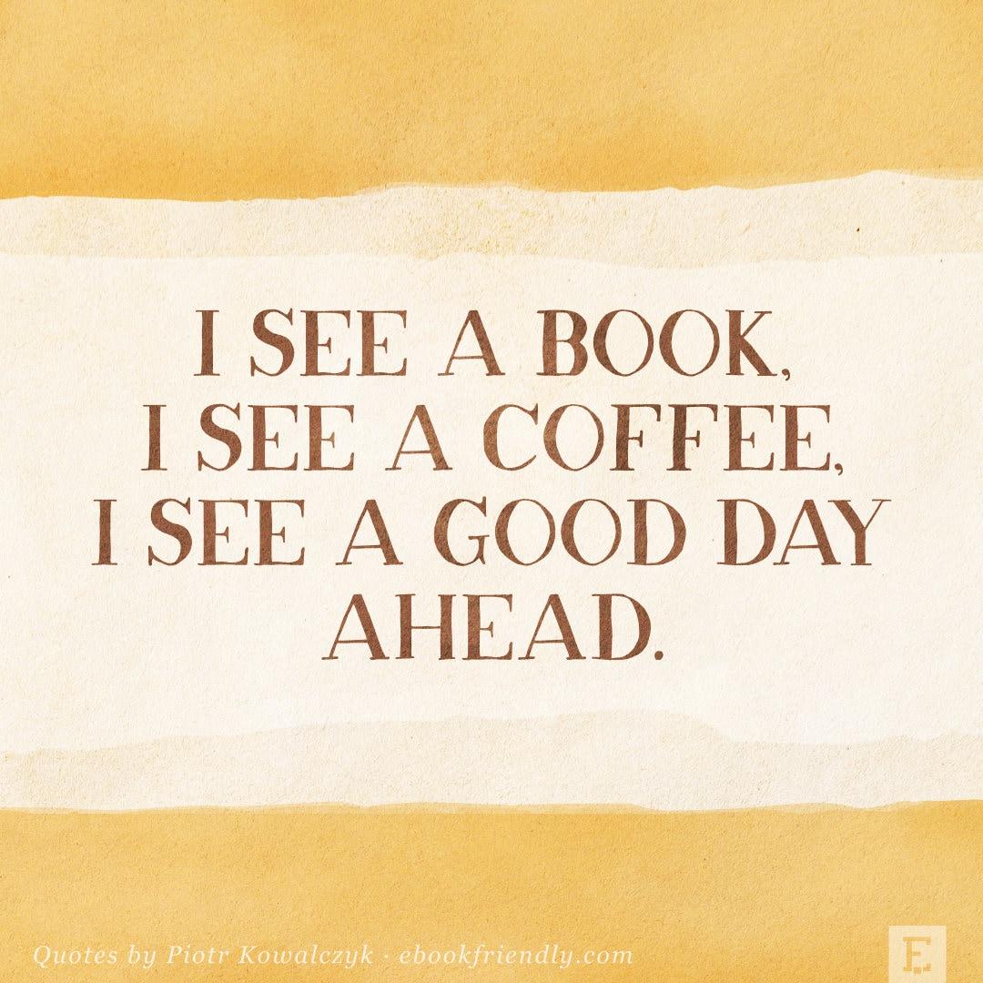I see a book I see a coffee I see a good day ahead - quote by Piotr Kowalczyk